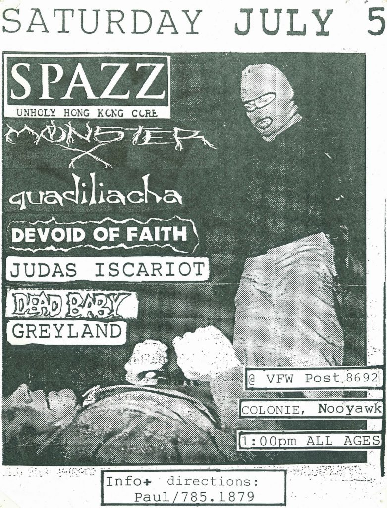 Spazz-Monster X-Quadiliacha-Devoid Of Faith-Judas Iscariot-Dead Baby-Greyland @ Colonie NY 7-5-97