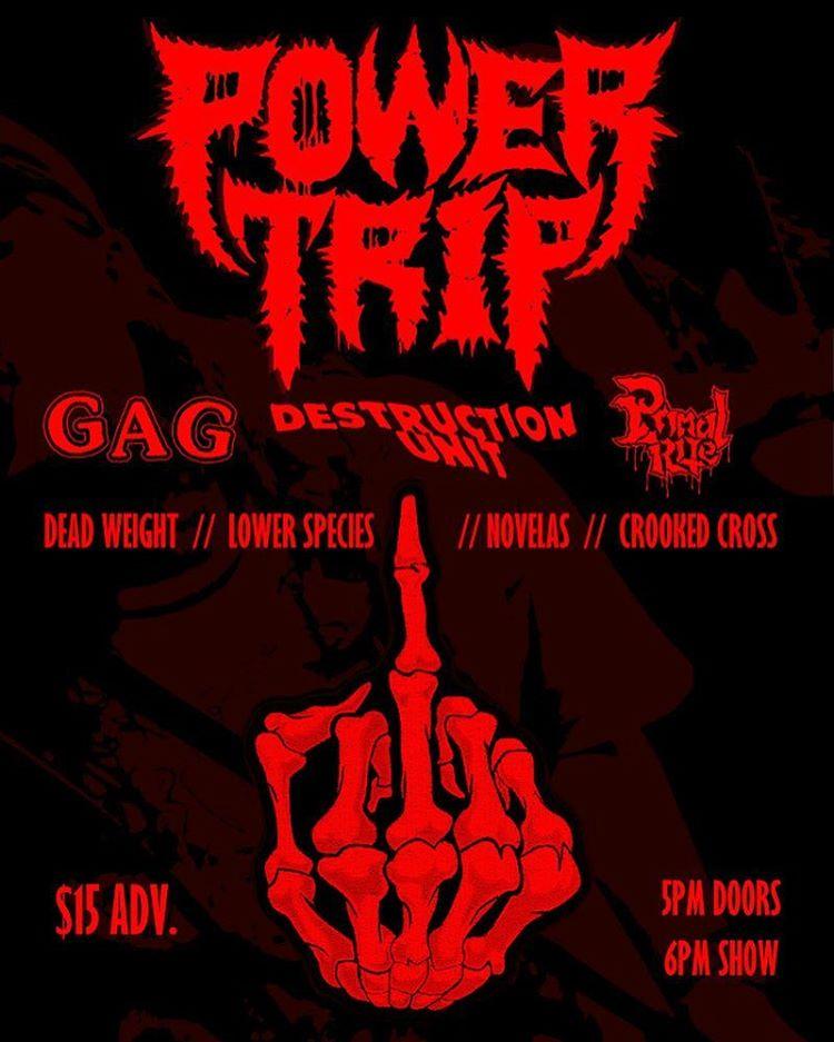 Power Trip-Gag-Destruction Unit-Primal Rite-Dead Weight-Lower Species-Novelas-Crooked Cross @ ???