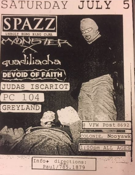 Spazz-Monster X-Quadiliacha-Devoid Of Faith-Judas Iscariot-PC 104-Greyland @ Colonie NY 7-5-97
