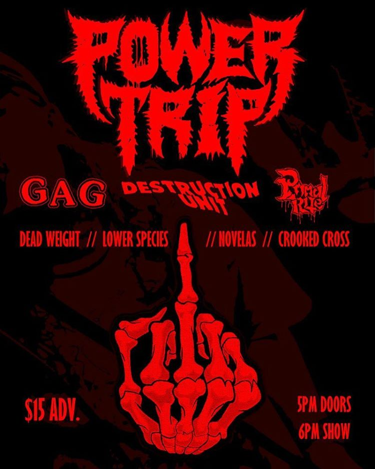 Power Trip-Gag-Destruction Unit-Primal Rite-Dead Weight-Lower Species-Novelas-Crooked Cross @ ???
